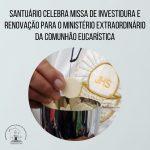 Santuário celebra Missa de Investidura e Renovação para o Ministério Extraordinário da Comunhão Eucarística