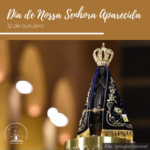 Dia de Nossa Senhora Aparecida – Padroeira do Brasil
